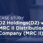 Case Study 2: D2 Holdings (D2) v MRC II Distribution Company (MRC II)
